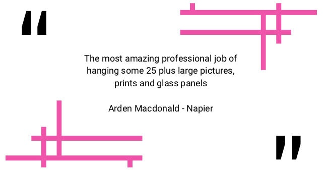 Testimonial: The most amazing professional job of hanging some 25 plus large pictures, prints and glass panels.
